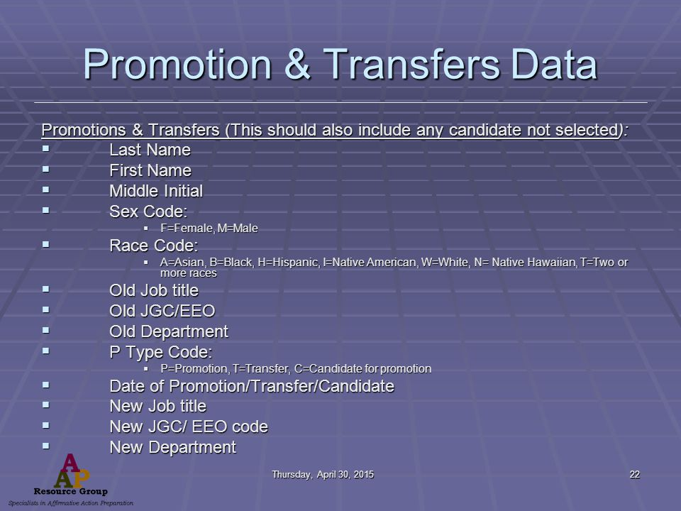 Thursday, April 30, 2015Thursday, April 30, 2015Thursday, April 30, 2015Thursday, April 30, 201522 Promotion & Transfers Data Promotions & Transfers (This should also include any candidate not selected):  Last Name  First Name  Middle Initial  Sex Code:  F=Female, M=Male  Race Code:  A=Asian, B=Black, H=Hispanic, I=Native American, W=White, N= Native Hawaiian, T=Two or more races  Old Job title  Old JGC/EEO  Old Department  P Type Code:  P=Promotion, T=Transfer, C=Candidate for promotion  Date of Promotion/Transfer/Candidate  New Job title  New JGC/ EEO code  New Department