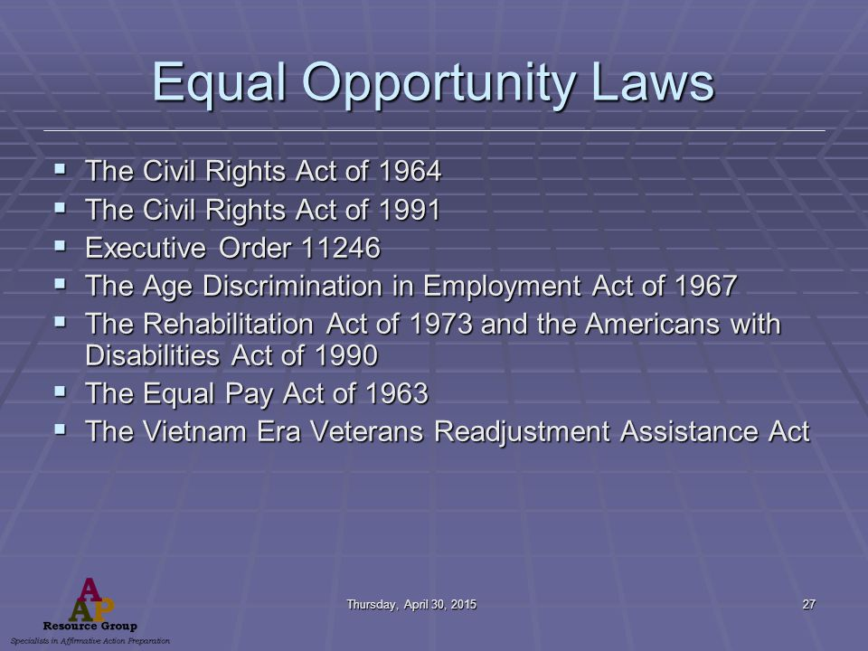 Thursday, April 30, 2015Thursday, April 30, 2015Thursday, April 30, 2015Thursday, April 30, 201527 Equal Opportunity Laws  The Civil Rights Act of 1964  The Civil Rights Act of 1991  Executive Order 11246  The Age Discrimination in Employment Act of 1967  The Rehabilitation Act of 1973 and the Americans with Disabilities Act of 1990  The Equal Pay Act of 1963  The Vietnam Era Veterans Readjustment Assistance Act