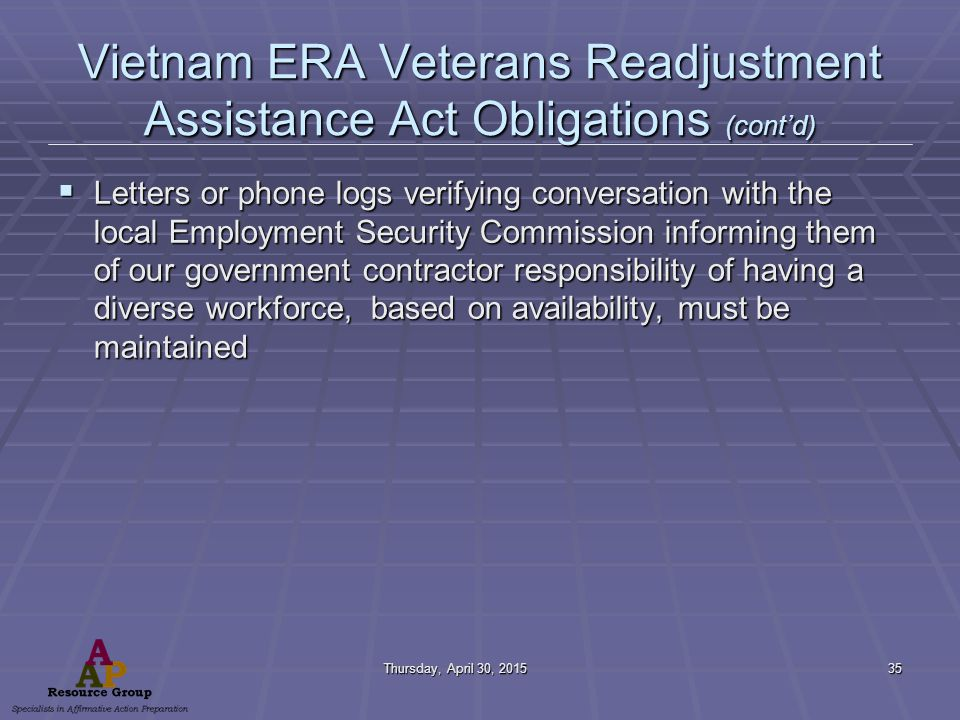 Thursday, April 30, 2015Thursday, April 30, 2015Thursday, April 30, 2015Thursday, April 30, 201535 Vietnam ERA Veterans Readjustment Assistance Act Obligations (cont'd)  Letters or phone logs verifying conversation with the local Employment Security Commission informing them of our government contractor responsibility of having a diverse workforce, based on availability, must be maintained