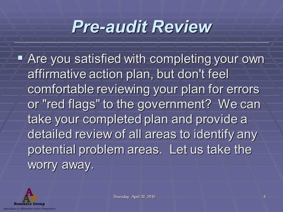 Thursday, April 30, 2015Thursday, April 30, 2015Thursday, April 30, 2015Thursday, April 30, 20156 Pre-audit Review  Are you satisfied with completing your own affirmative action plan, but don t feel comfortable reviewing your plan for errors or red flags to the government.