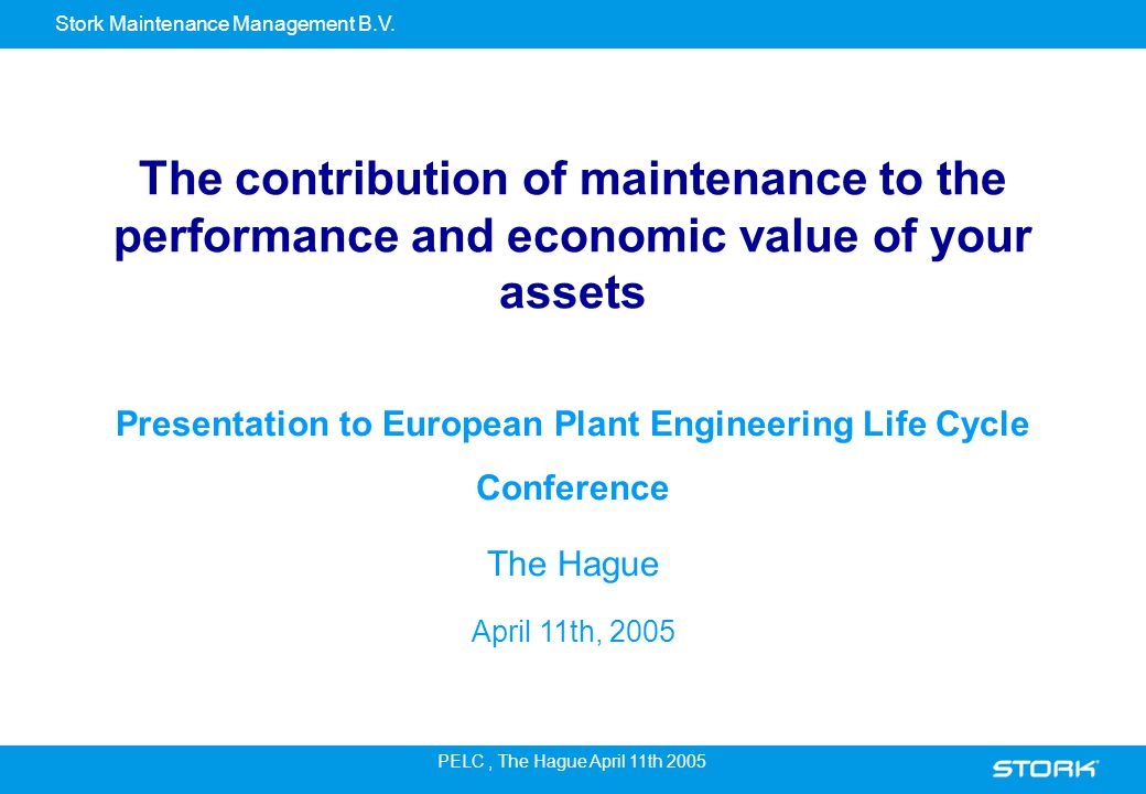 Stork Maintenance Management B.V. PELC, The Hague April 11th 2005 The contribution of maintenance to the performance and economic value of your assets