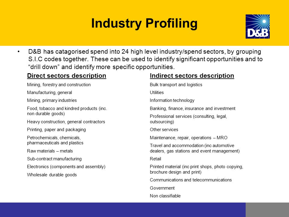 Industry Profiling D&B has catagorised spend into 24 high level industry/spend sectors, by grouping S.I.C codes together. These can be used to identif