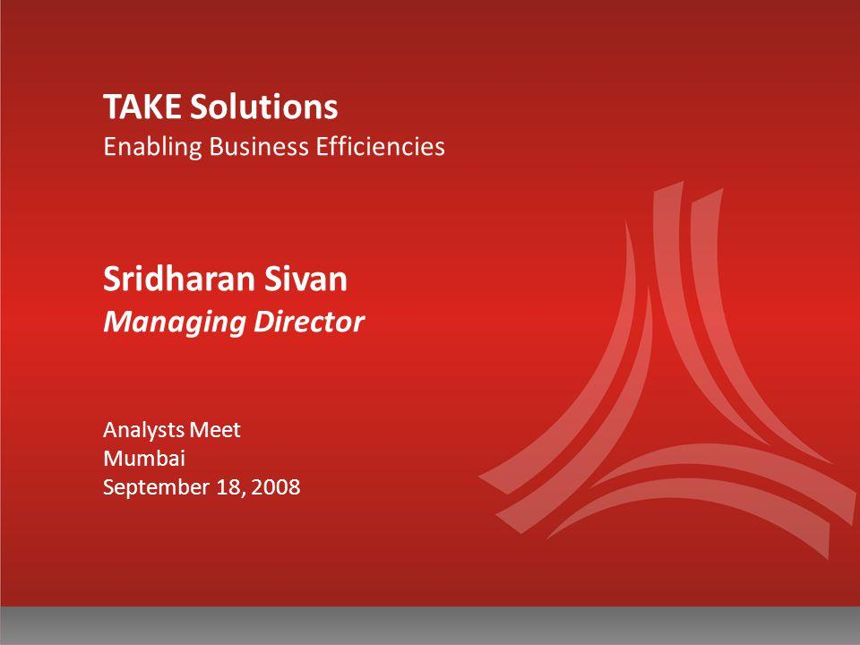TAKE Solutions Enabling Business Efficiencies Sridharan Sivan Managing Director Analysts Meet Mumbai September 18, 2008