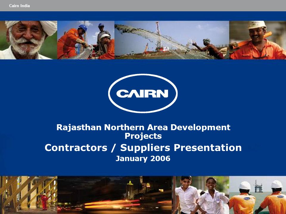 Cairn India Rajasthan Northern Area Development Projects Contractors / Suppliers Presentation January 2006