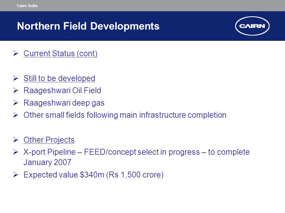 Cairn India Northern Field Developments  Current Status (cont)  Still to be developed  Raageshwari Oil Field  Raageshwari deep gas  Other small fields following main infrastructure completion  Other Projects  X-port Pipeline – FEED/concept select in progress – to complete January 2007  Expected value $340m (Rs 1,500 crore)