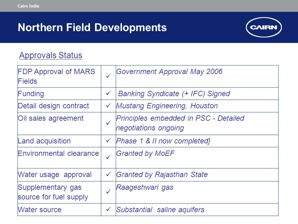Cairn India Northern Field Developments FDP Approval of MARS Fields Government Approval May 2006 Funding Banking Syndicate (+ IFC) Signed Detail design contract Mustang Engineering, Houston Oil sales agreement Principles embedded in PSC - Detailed negotiations ongoing Land acquisition Phase 1 & II now completed} Environmental clearance Granted by MoEF Water usage approval Granted by Rajasthan State Supplementary gas source for fuel supply Raageshwari gas Water source Substantial saline aquifers Approvals Status