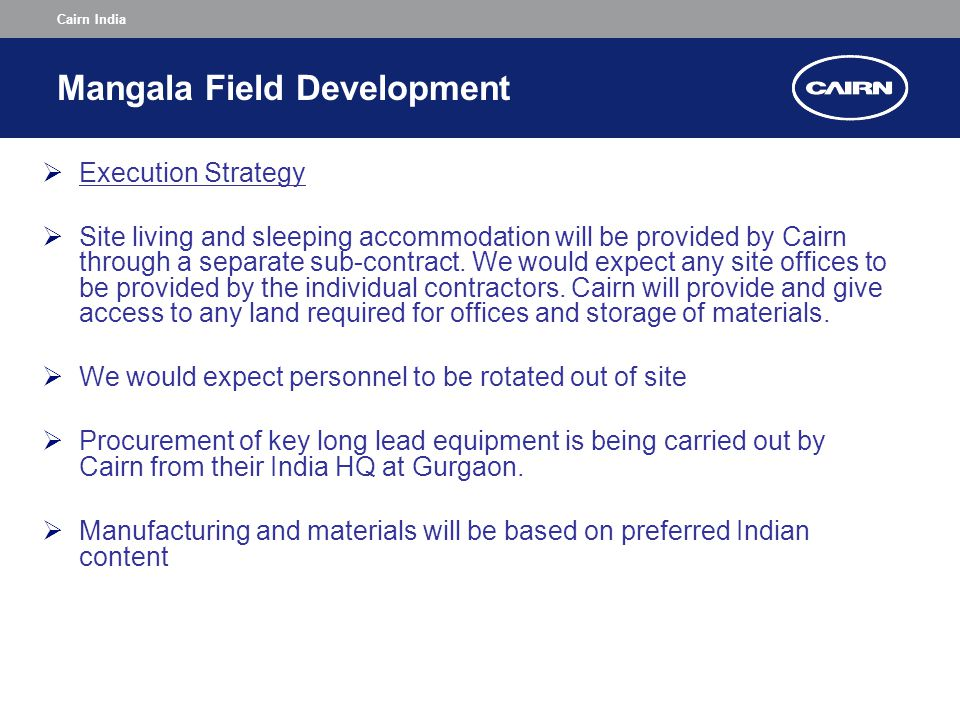 Cairn India Mangala Field Development  Execution Strategy  Site living and sleeping accommodation will be provided by Cairn through a separate sub-contract.