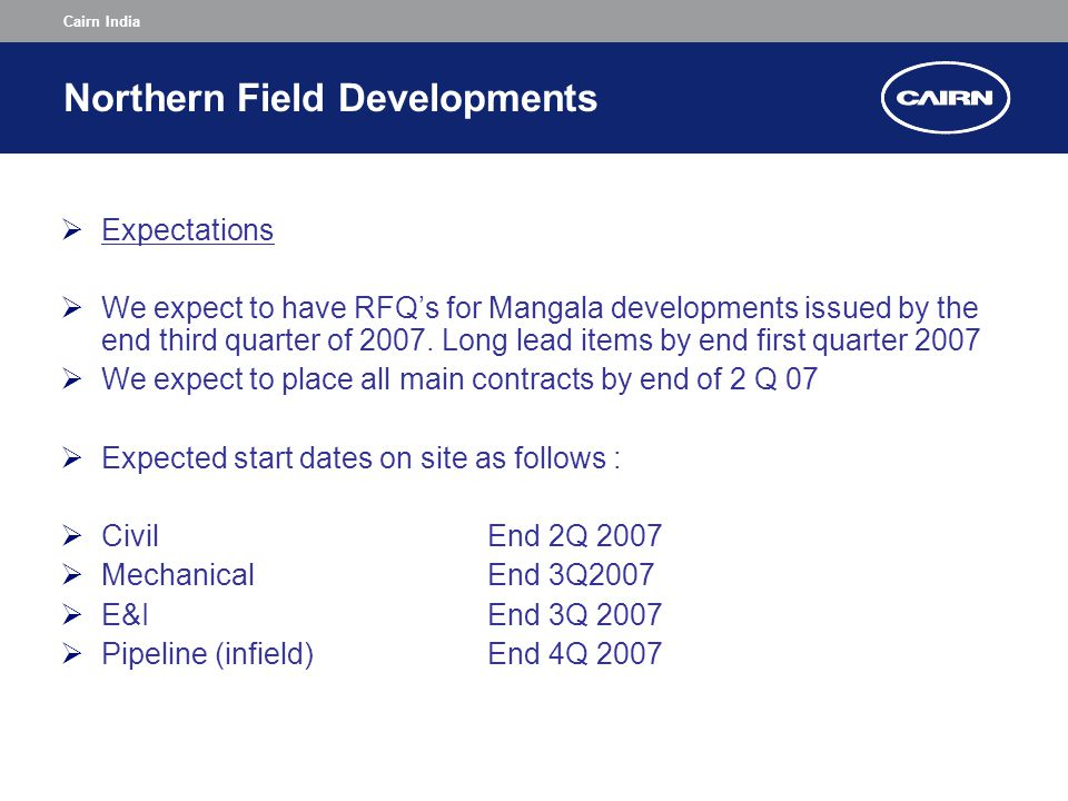 Cairn India Northern Field Developments  Expectations  We expect to have RFQ's for Mangala developments issued by the end third quarter of 2007.