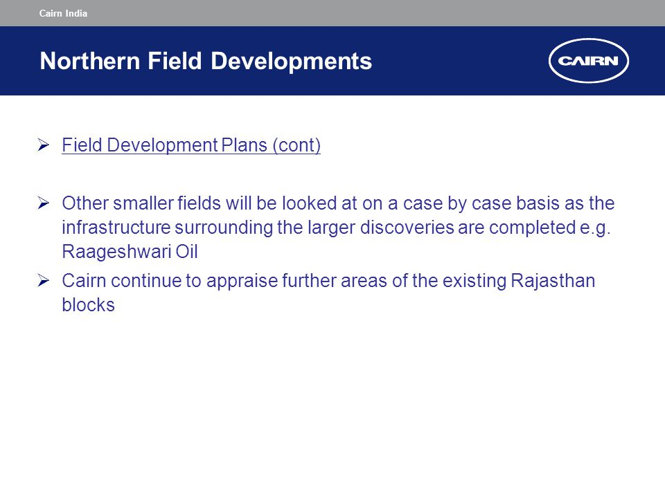 Cairn India Northern Field Developments  Field Development Plans (cont)  Other smaller fields will be looked at on a case by case basis as the infrastructure surrounding the larger discoveries are completed e.g.