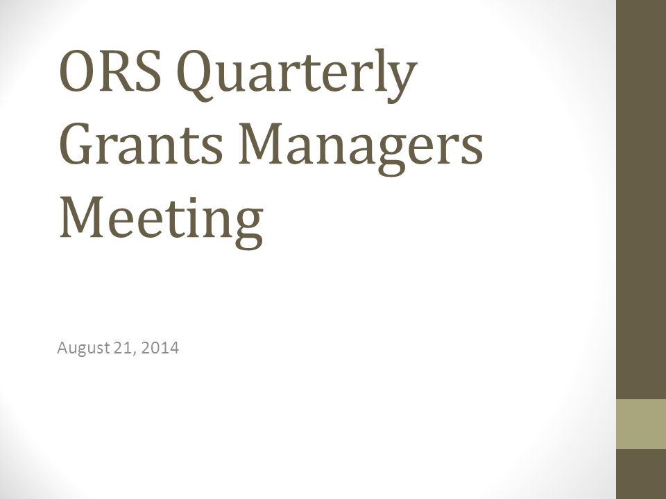 ORS Quarterly Grants Managers Meeting August 21, 2014