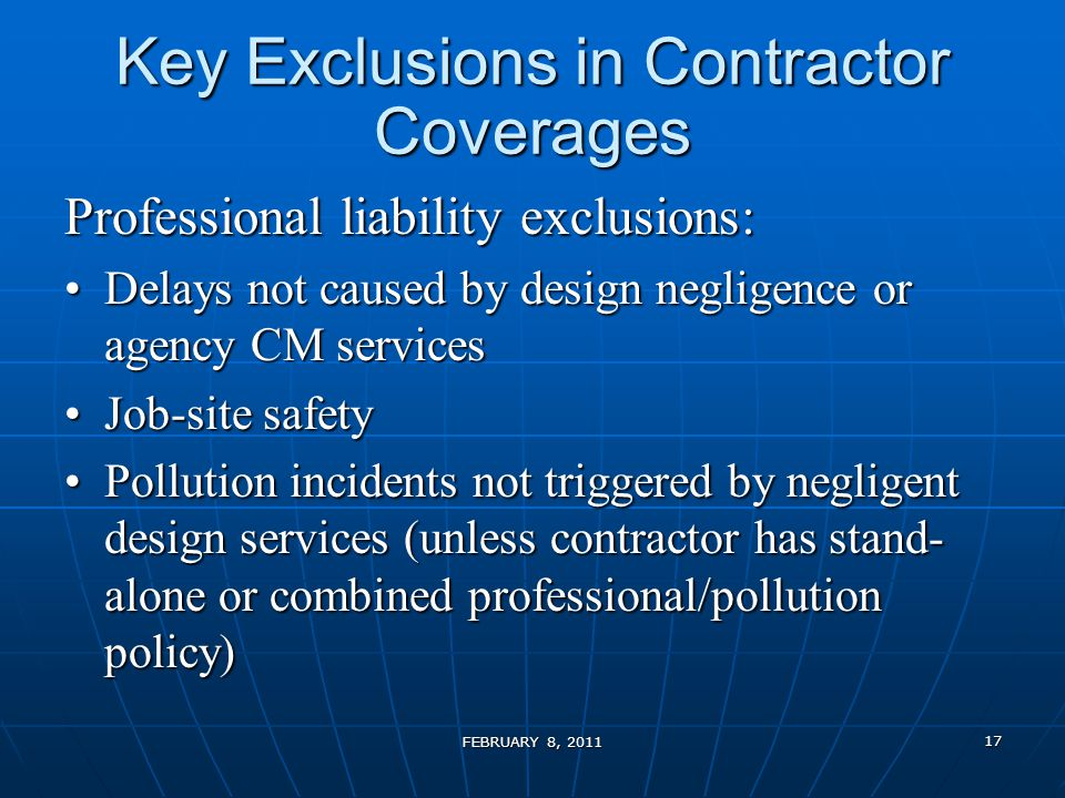 Key Exclusions in Contractor Coverages Professional liability exclusions: Delays not caused by design negligence or agency CM servicesDelays not caused by design negligence or agency CM services Job-site safetyJob-site safety Pollution incidents not triggered by negligent design services (unless contractor has stand- alone or combined professional/pollution policy)Pollution incidents not triggered by negligent design services (unless contractor has stand- alone or combined professional/pollution policy) FEBRUARY 8, 2011 17