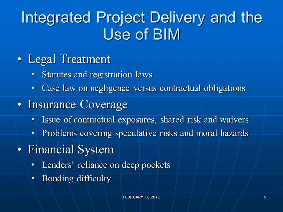 Integrated Project Delivery and the Use of BIM Legal TreatmentLegal Treatment Statutes and registration laws Statutes and registration laws Case law on negligence versus contractual obligations Case law on negligence versus contractual obligations Insurance CoverageInsurance Coverage Issue of contractual exposures, shared risk and waivers Issue of contractual exposures, shared risk and waivers Problems covering speculative risks and moral hazards Problems covering speculative risks and moral hazards Financial SystemFinancial System Lenders' reliance on deep pockets Lenders' reliance on deep pockets Bonding difficulty Bonding difficulty FEBRUARY 8, 20115