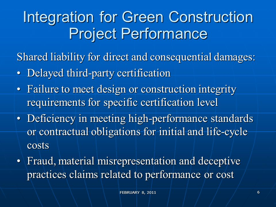 Integration for Green Construction Project Performance Shared liability for direct and consequential damages: Delayed third-party certificationDelayed third-party certification Failure to meet design or construction integrity requirements for specific certification levelFailure to meet design or construction integrity requirements for specific certification level Deficiency in meeting high-performance standards or contractual obligations for initial and life-cycle costsDeficiency in meeting high-performance standards or contractual obligations for initial and life-cycle costs Fraud, material misrepresentation and deceptive practices claims related to performance or costFraud, material misrepresentation and deceptive practices claims related to performance or cost FEBRUARY 8, 2011 6