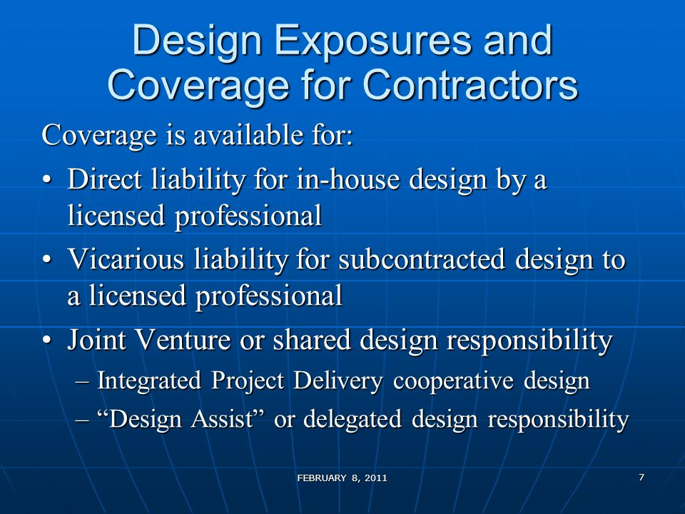 Design Exposures and Coverage for Contractors Coverage is available for: Direct liability for in-house design by a licensed professionalDirect liability for in-house design by a licensed professional Vicarious liability for subcontracted design to a licensed professionalVicarious liability for subcontracted design to a licensed professional Joint Venture or shared design responsibilityJoint Venture or shared design responsibility –Integrated Project Delivery cooperative design – Design Assist or delegated design responsibility FEBRUARY 8, 2011 7