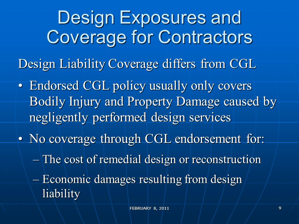 Design Exposures and Coverage for Contractors Design Liability Coverage differs from CGL Endorsed CGL policy usually only covers Bodily Injury and Property Damage caused by negligently performed design servicesEndorsed CGL policy usually only covers Bodily Injury and Property Damage caused by negligently performed design services No coverage through CGL endorsement for:No coverage through CGL endorsement for: –The cost of remedial design or reconstruction –Economic damages resulting from design liability FEBRUARY 8, 2011 9