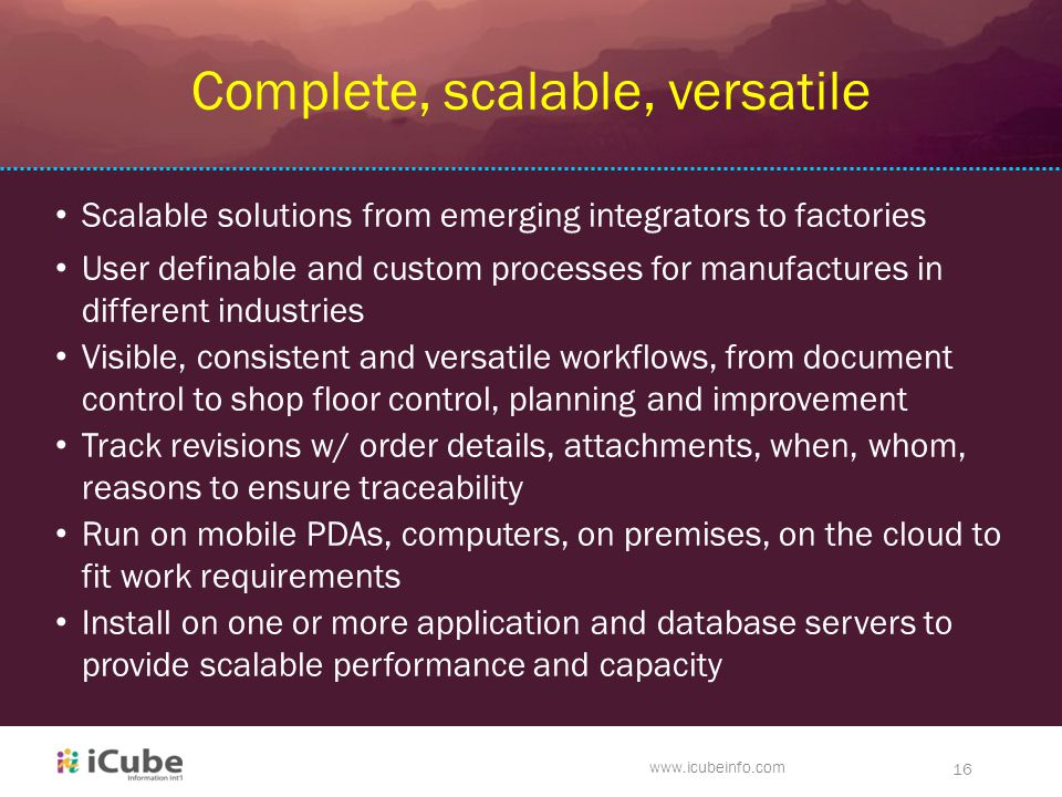 du www.icubeinfo.com 16 Complete, scalable, versatile User definable and custom processes for manufactures in different industries Track revisions w/ order details, attachments, when, whom, reasons to ensure traceability Run on mobile PDAs, computers, on premises, on the cloud to fit work requirements Install on one or more application and database servers to provide scalable performance and capacity Visible, consistent and versatile workflows, from document control to shop floor control, planning and improvement Scalable solutions from emerging integrators to factories