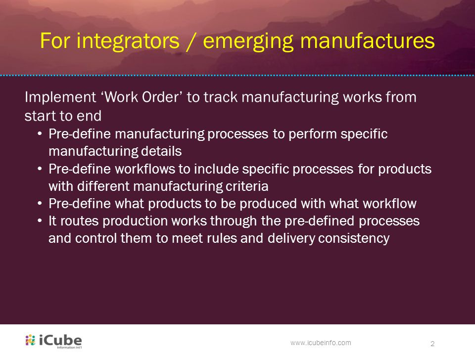 ck www.icubeinfo.com 2 For integrators / emerging manufactures Implement 'Work Order' to track manufacturing works from start to end Pre-define manufacturing processes to perform specific manufacturing details Pre-define workflows to include specific processes for products with different manufacturing criteria Pre-define what products to be produced with what workflow It routes production works through the pre-defined processes and control them to meet rules and delivery consistency