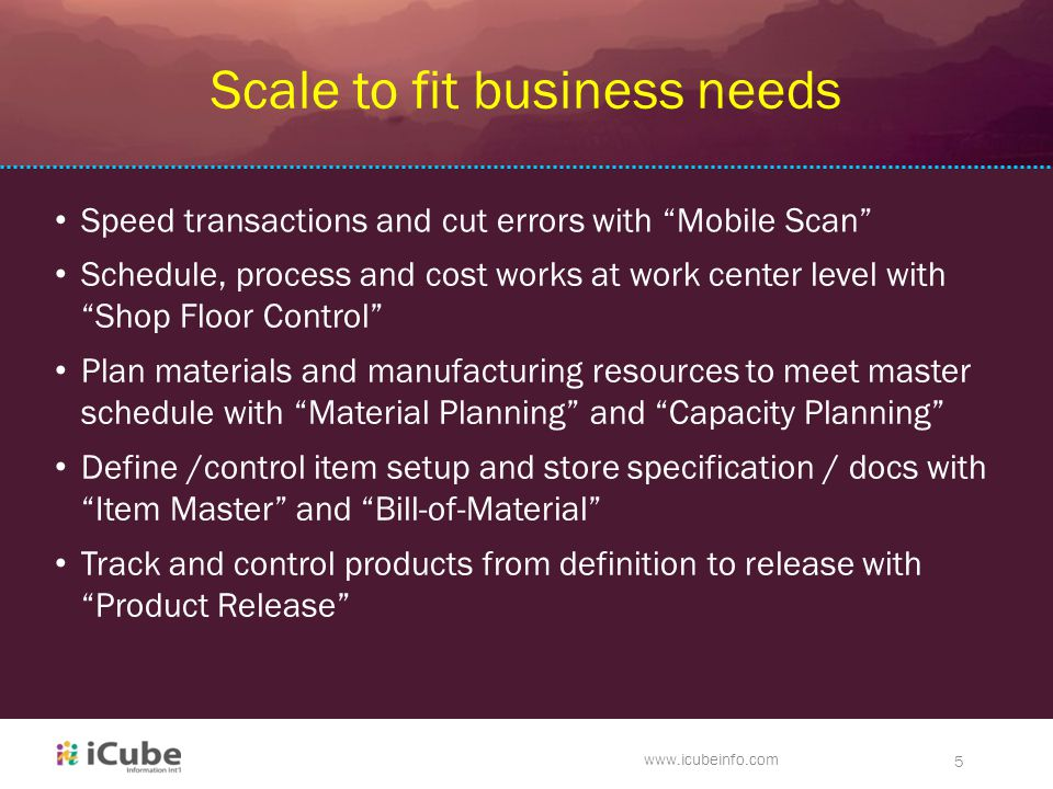 www.icubeinfo.com 5 Scale to fit business needs Speed transactions and cut errors with Mobile Scan Schedule, process and cost works at work center level with Shop Floor Control Plan materials and manufacturing resources to meet master schedule with Material Planning and Capacity Planning Define /control item setup and store specification / docs with Item Master and Bill-of-Material Track and control products from definition to release with Product Release