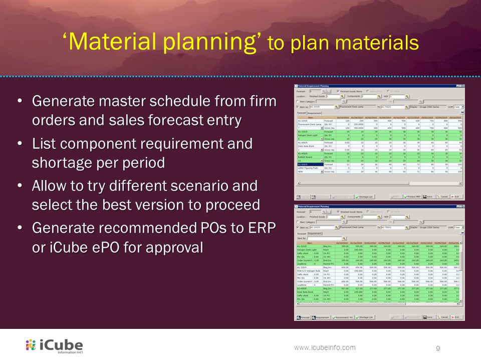 ck www.icubeinfo.com 9 'Material planning' to plan materials Generate master schedule from firm orders and sales forecast entry Generate master schedule from firm orders and sales forecast entry List component requirement and shortage per period List component requirement and shortage per period Allow to try different scenario and select the best version to proceed Allow to try different scenario and select the best version to proceed Generate recommended POs to ERP or iCube ePO for approval Generate recommended POs to ERP or iCube ePO for approval