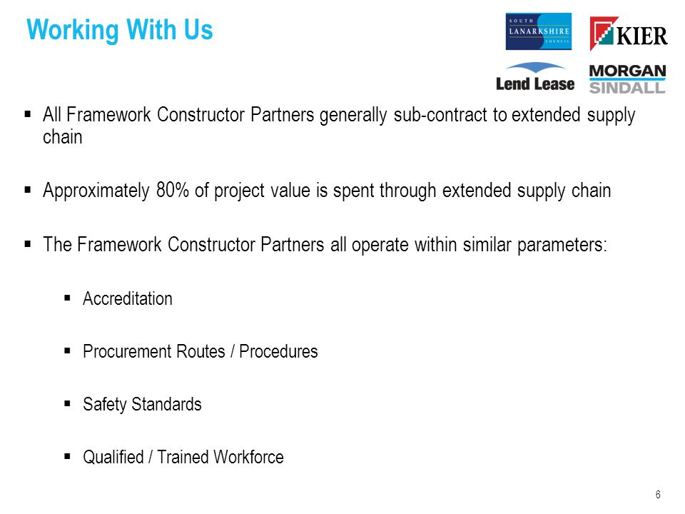 Working With Us  All Framework Constructor Partners generally sub-contract to extended supply chain  Approximately 80% of project value is spent through extended supply chain  The Framework Constructor Partners all operate within similar parameters:  Accreditation  Procurement Routes / Procedures  Safety Standards  Qualified / Trained Workforce 6