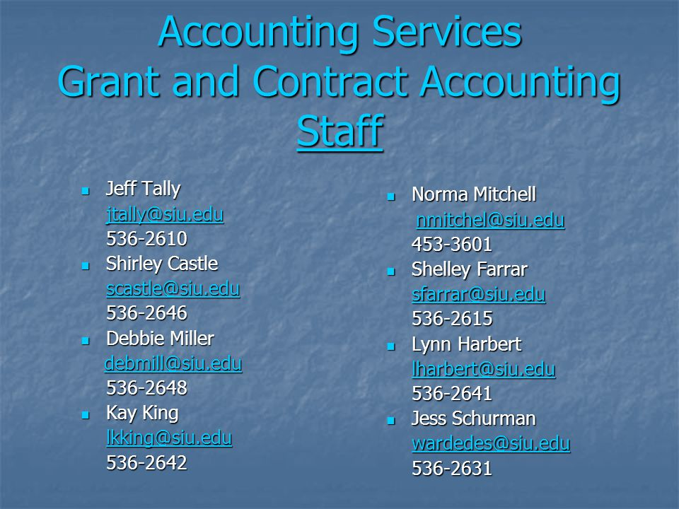 Accounting Services Grant and Contract Accounting Staff Staff Jeff Tally Jeff Tally jtally@siu.edu 536-2610 Shirley Castle Shirley Castle scastle@siu.edu 536-2646 Debbie Miller Debbie Miller debmill@siu.edu debmill@siu.edudebmill@siu.edu 536-2648 Kay King Kay King lkking@siu.edu 536-2642 Norma Mitchell Norma Mitchell nmitchel@siu.edu nmitchel@siu.edunmitchel@siu.edu 453-3601 Shelley Farrar Shelley Farrar sfarrar@siu.edu 536-2615 Lynn Harbert Lynn Harbert lharbert@siu.edu 536-2641 Jess Schurman Jess Schurman wardedes@siu.edu 536-2631