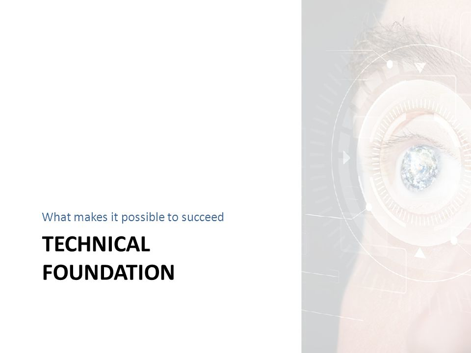 TECHNICAL FOUNDATION What makes it possible to succeed