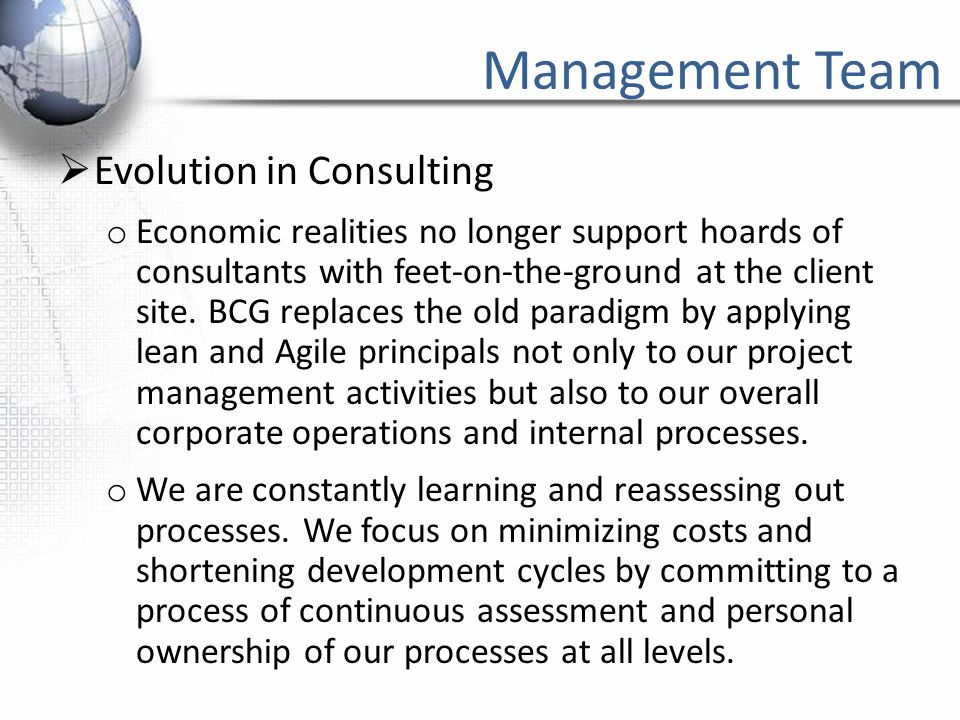 Management Team  Evolution in Consulting o Economic realities no longer support hoards of consultants with feet-on-the-ground at the client site. BCG