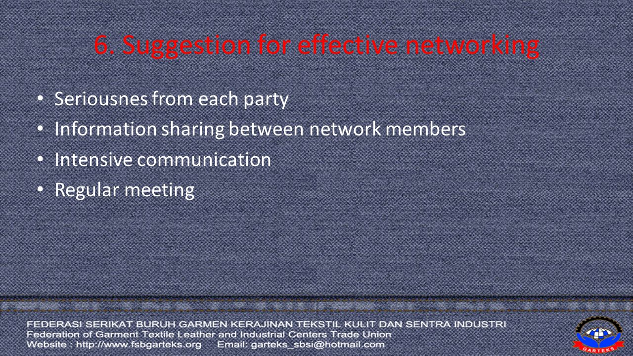 6. Suggestion for effective networking Seriousnes from each party Information sharing between network members Intensive communication Regular meeting