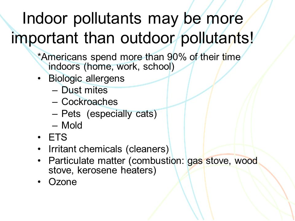 Indoor pollutants may be more important than outdoor pollutants.