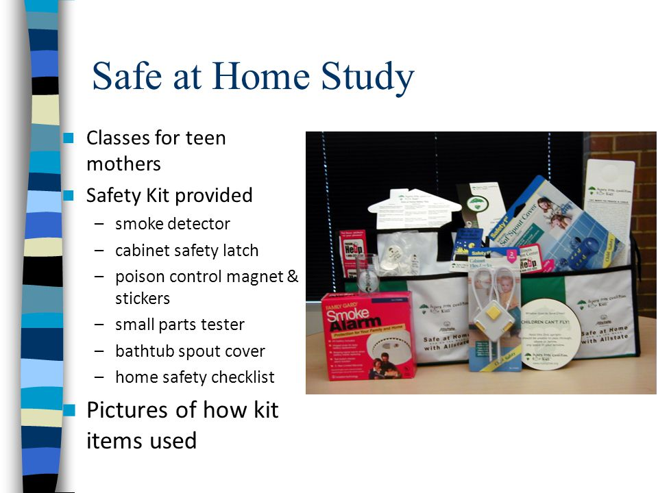 Safe at Home Study Classes for teen mothers Safety Kit provided –smoke detector –cabinet safety latch –poison control magnet & stickers –small parts tester –bathtub spout cover –home safety checklist Pictures of how kit items used