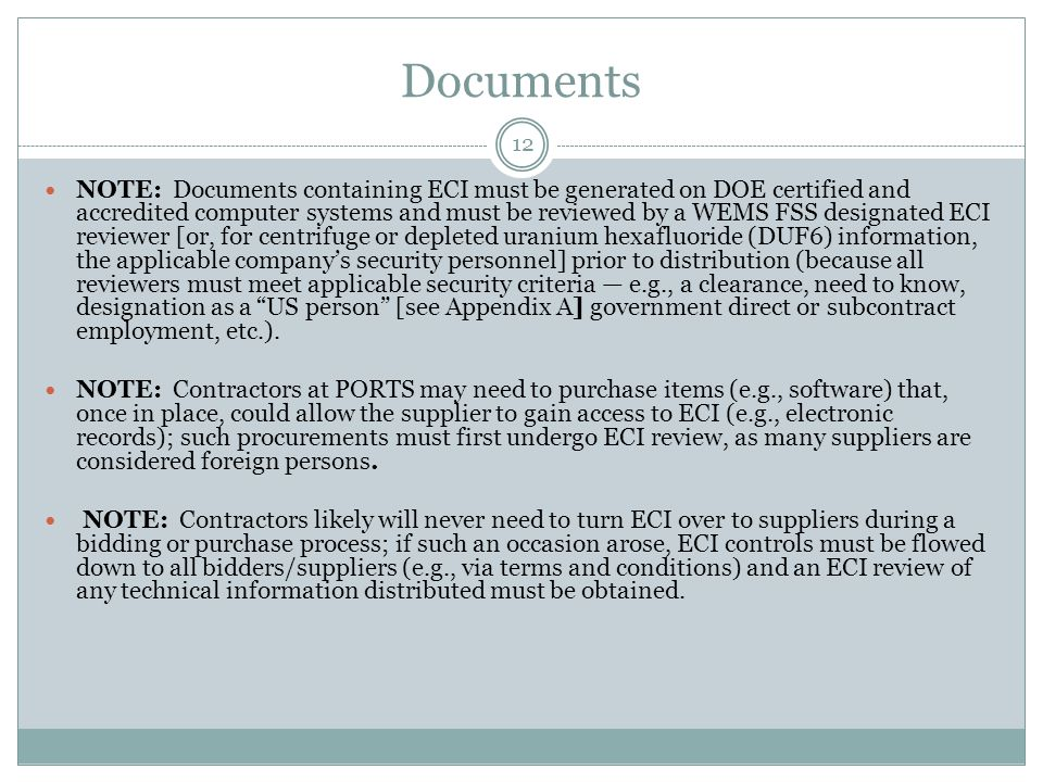 Documents NOTE: Documents containing ECI must be generated on DOE certified and accredited computer systems and must be reviewed by a WEMS FSS designated ECI reviewer [or, for centrifuge or depleted uranium hexafluoride (DUF6) information, the applicable company's security personnel] prior to distribution (because all reviewers must meet applicable security criteria — e.g., a clearance, need to know, designation as a US person [see Appendix A] government direct or subcontract employment, etc.).