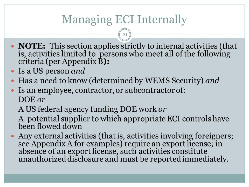 Managing ECI Internally NOTE: This section applies strictly to internal activities (that is, activities limited to persons who meet all of the following criteria (per Appendix B): Is a US person and Has a need to know (determined by WEMS Security) and Is an employee, contractor, or subcontractor of: DOE or A US federal agency funding DOE work or A potential supplier to which appropriate ECI controls have been flowed down Any external activities (that is, activities involving foreigners; see Appendix A for examples) require an export license; in absence of an export license, such activities constitute unauthorized disclosure and must be reported immediately.