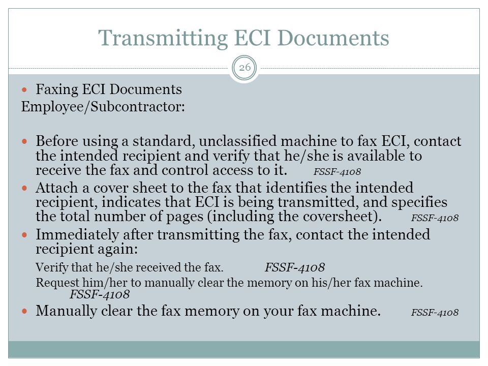 Transmitting ECI Documents Faxing ECI Documents Employee/Subcontractor: Before using a standard, unclassified machine to fax ECI, contact the intended recipient and verify that he/she is available to receive the fax and control access to it.