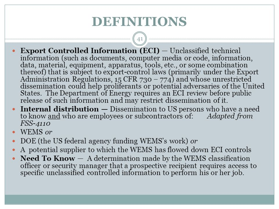 DEFINITIONS Export Controlled Information (ECI) — Unclassified technical information (such as documents, computer media or code, information, data, material, equipment, apparatus, tools, etc., or some combination thereof) that is subject to export-control laws (primarily under the Export Administration Regulations, 15 CFR 730 – 774) and whose unrestricted dissemination could help proliferants or potential adversaries of the United States.