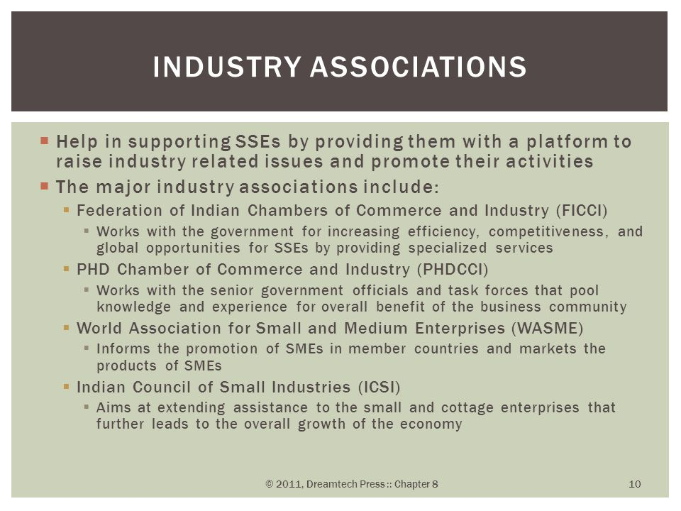  Help in supporting SSEs by providing them with a platform to raise industry related issues and promote their activities  The major industry associations include:  Federation of Indian Chambers of Commerce and Industry (FICCI)  Works with the government for increasing efficiency, competitiveness, and global opportunities for SSEs by providing specialized services  PHD Chamber of Commerce and Industry (PHDCCI)  Works with the senior government officials and task forces that pool knowledge and experience for overall benefit of the business community  World Association for Small and Medium Enterprises (WASME)  Informs the promotion of SMEs in member countries and markets the products of SMEs  Indian Council of Small Industries (ICSI)  Aims at extending assistance to the small and cottage enterprises that further leads to the overall growth of the economy INDUSTRY ASSOCIATIONS © 2011, Dreamtech Press :: Chapter 8 10