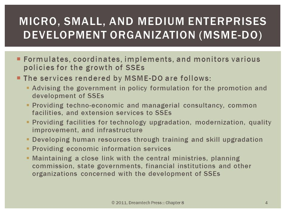  Formulates, coordinates, implements, and monitors various policies for the growth of SSEs  The services rendered by MSME-DO are follows:  Advising the government in policy formulation for the promotion and development of SSEs  Providing techno-economic and managerial consultancy, common facilities, and extension services to SSEs  Providing facilities for technology upgradation, modernization, quality improvement, and infrastructure  Developing human resources through training and skill upgradation  Providing economic information services  Maintaining a close link with the central ministries, planning commission, state governments, financial institutions and other organizations concerned with the development of SSEs MICRO, SMALL, AND MEDIUM ENTERPRISES DEVELOPMENT ORGANIZATION (MSME-DO) © 2011, Dreamtech Press :: Chapter 8 4