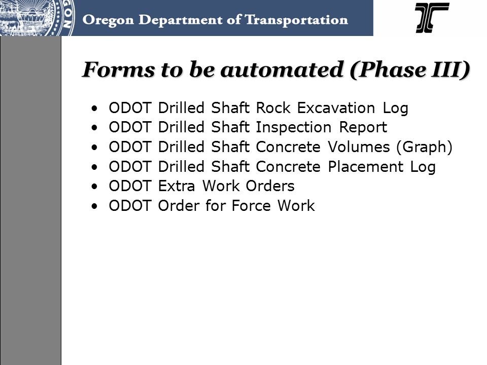 Forms to be automated (Phase III) ODOT Drilled Shaft Rock Excavation Log ODOT Drilled Shaft Inspection Report ODOT Drilled Shaft Concrete Volumes (Graph) ODOT Drilled Shaft Concrete Placement Log ODOT Extra Work Orders ODOT Order for Force Work