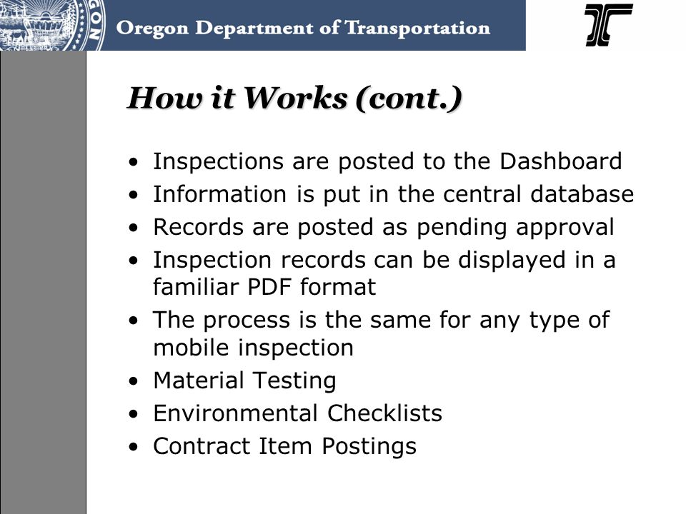 How it Works (cont.) Inspections are posted to the Dashboard Information is put in the central database Records are posted as pending approval Inspection records can be displayed in a familiar PDF format The process is the same for any type of mobile inspection Material Testing Environmental Checklists Contract Item Postings