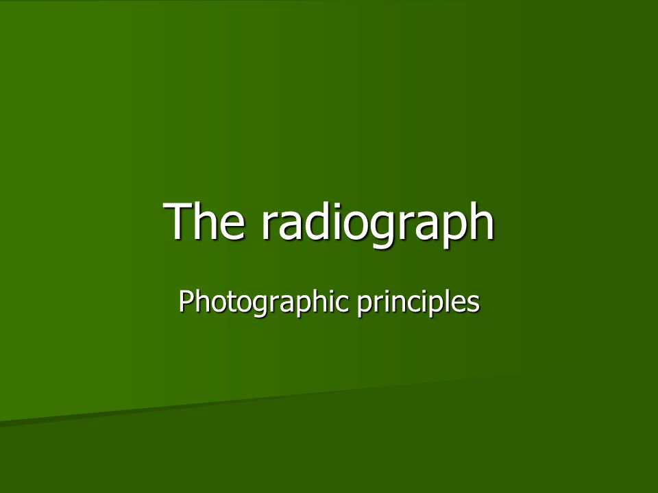 The radiograph Photographic principles