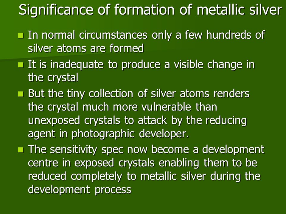 Significance of formation of metallic silver In normal circumstances only a few hundreds of silver atoms are formed In normal circumstances only a few hundreds of silver atoms are formed It is inadequate to produce a visible change in the crystal It is inadequate to produce a visible change in the crystal But the tiny collection of silver atoms renders the crystal much more vulnerable than unexposed crystals to attack by the reducing agent in photographic developer.