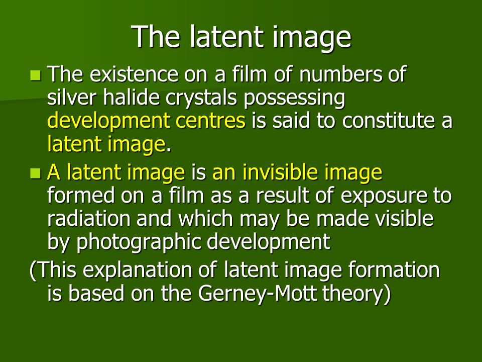 The latent image The existence on a film of numbers of silver halide crystals possessing development centres is said to constitute a latent image.