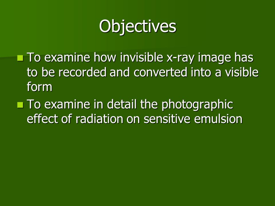 Objectives To examine how invisible x-ray image has to be recorded and converted into a visible form To examine how invisible x-ray image has to be recorded and converted into a visible form To examine in detail the photographic effect of radiation on sensitive emulsion To examine in detail the photographic effect of radiation on sensitive emulsion