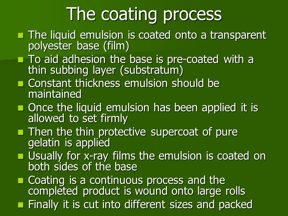 The coating process The liquid emulsion is coated onto a transparent polyester base (film) The liquid emulsion is coated onto a transparent polyester base (film) To aid adhesion the base is pre-coated with a thin subbing layer (substratum) To aid adhesion the base is pre-coated with a thin subbing layer (substratum) Constant thickness emulsion should be maintained Constant thickness emulsion should be maintained Once the liquid emulsion has been applied it is allowed to set firmly Once the liquid emulsion has been applied it is allowed to set firmly Then the thin protective supercoat of pure gelatin is applied Then the thin protective supercoat of pure gelatin is applied Usually for x-ray films the emulsion is coated on both sides of the base Usually for x-ray films the emulsion is coated on both sides of the base Coating is a continuous process and the completed product is wound onto large rolls Coating is a continuous process and the completed product is wound onto large rolls Finally it is cut into different sizes and packed Finally it is cut into different sizes and packed
