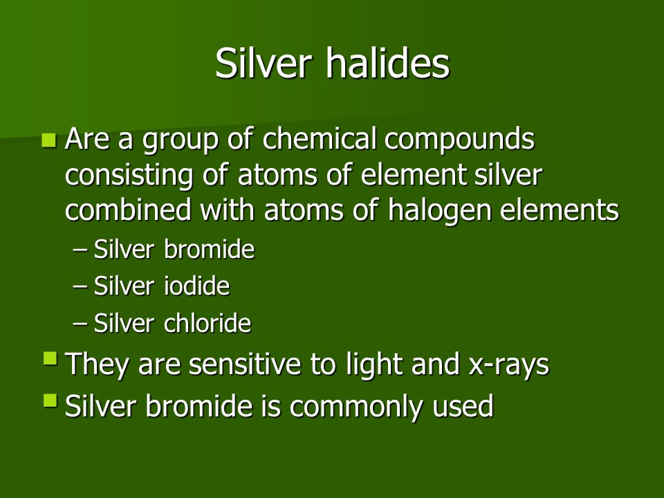 Silver halides Are a group of chemical compounds consisting of atoms of element silver combined with atoms of halogen elements Are a group of chemical compounds consisting of atoms of element silver combined with atoms of halogen elements –Silver bromide –Silver iodide –Silver chloride  They are sensitive to light and x-rays  Silver bromide is commonly used