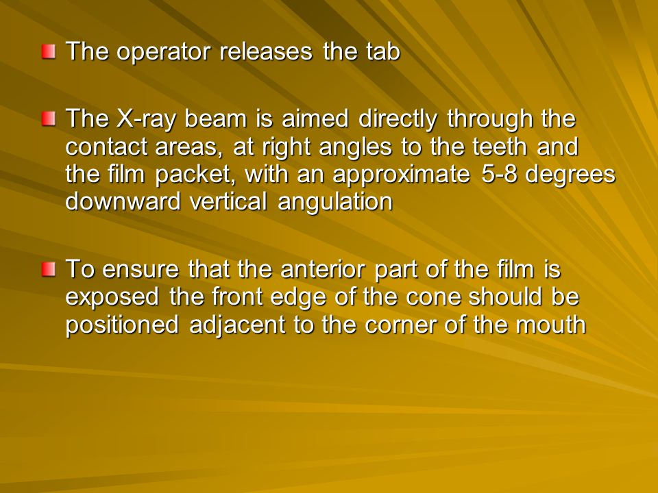 The operator releases the tab The X-ray beam is aimed directly through the contact areas, at right angles to the teeth and the film packet, with an ap