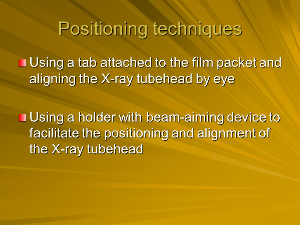 Positioning techniques Using a tab attached to the film packet and aligning the X-ray tubehead by eye Using a holder with beam-aiming device to facili