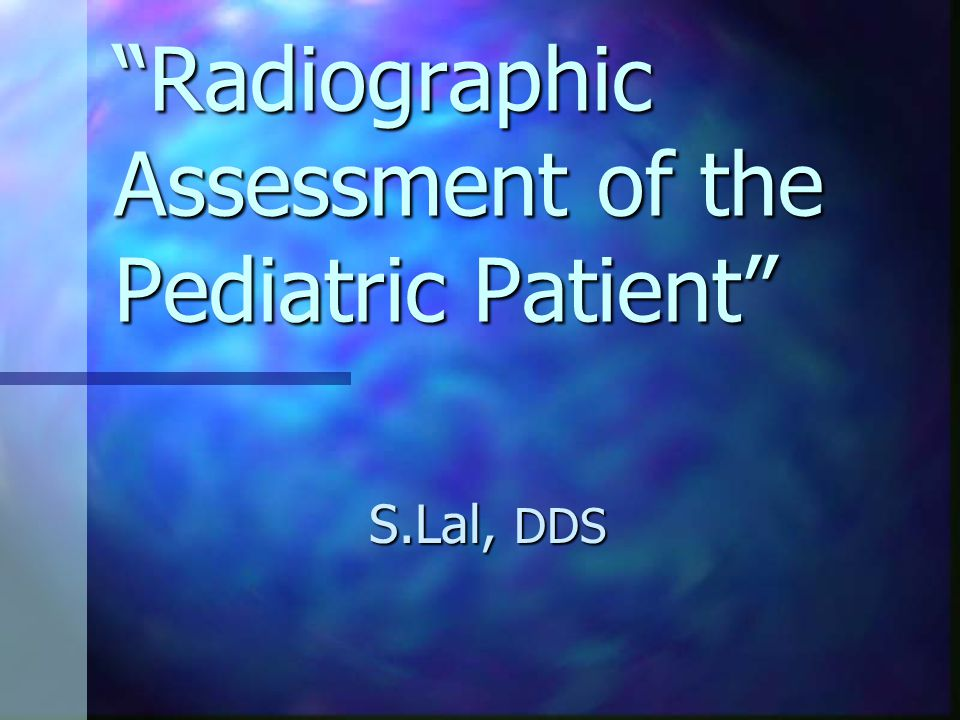 Radiographic Assessment of the Pediatric Patient S.Lal, DDS