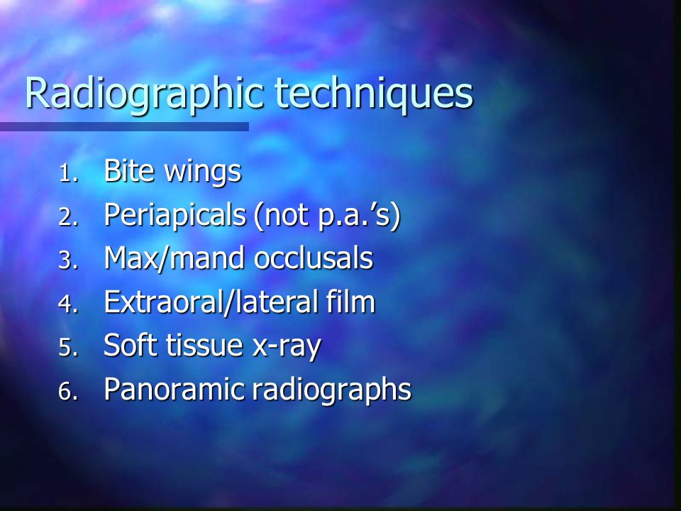 Radiographic techniques 1. Bite wings 2. Periapicals (not p.a.'s) 3.
