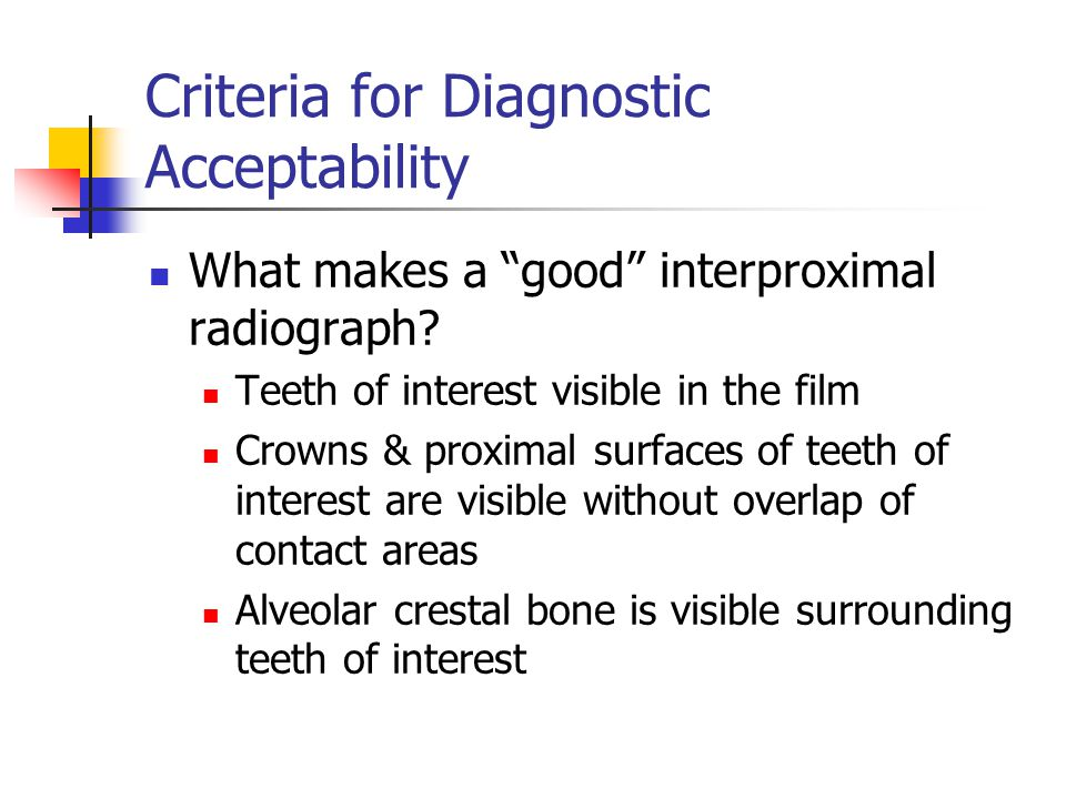 """Criteria for Diagnostic Acceptability What makes a """"good"""" interproximal radiograph? Teeth of interest visible in the film Crowns & proximal surfaces o"""