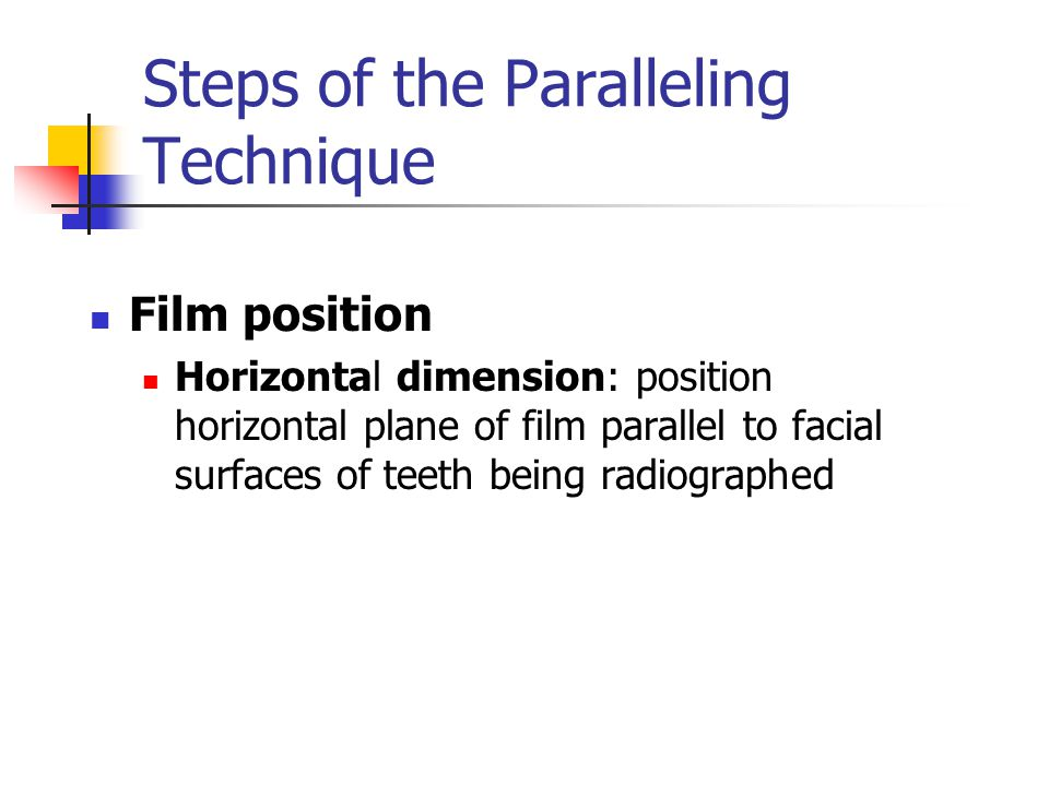 Steps of the Paralleling Technique Film position Horizontal dimension: position horizontal plane of film parallel to facial surfaces of teeth being ra